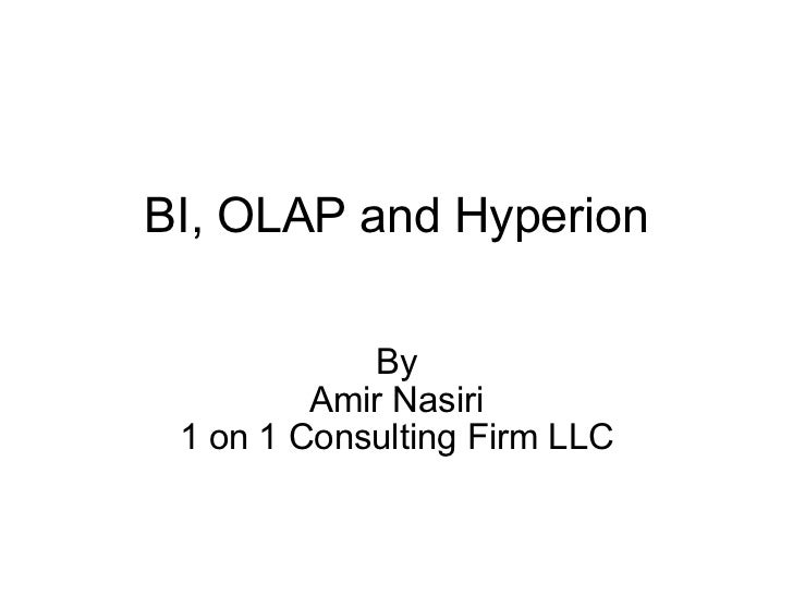 BI, OLAP and Hyperion By Amir Nasiri 1 on 1 Consulting Firm LLC