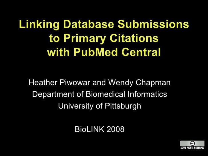 Linking Database Submissions to Primary Citations with PubMed Central Heather Piwowar and Wendy Chapman Department of Biom...