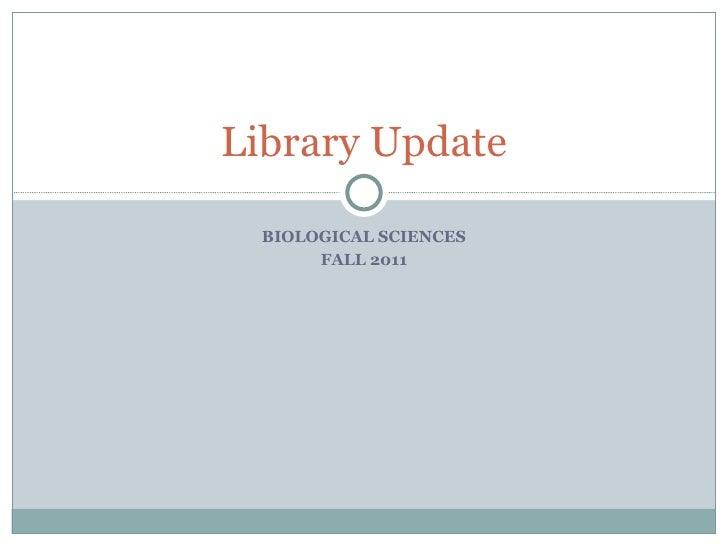 BIOLOGICAL SCIENCES FALL 2011 Library Update