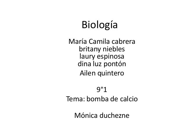 Biología María Camila cabrera britany niebles laury espinosa dina luz pontón Ailen quintero 9°1 Tema: bomba de calcio Móni...