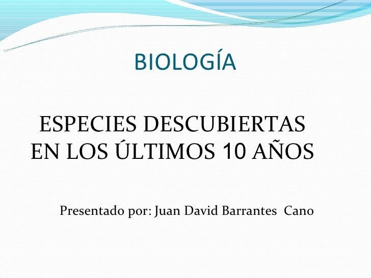 BIOLOGÍA ESPECIES DESCUBIERTASEN LOS ÚLTIMOS 10 AÑOS  Presentado por: Juan David Barrantes Cano