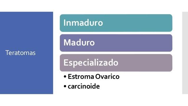 Teratoma inmaduro Presentación • 20% tumores células germinales • 75% en las primeras 2 décadas de la vida • 12-15% bilate...