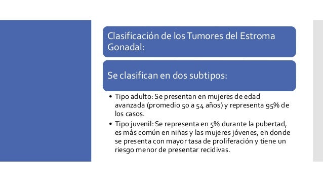 Tumores de células granulosas Resentación • Adultos (95%) y tipos juveniles • Sólido y / o variable quistica • Estrógeno, ...