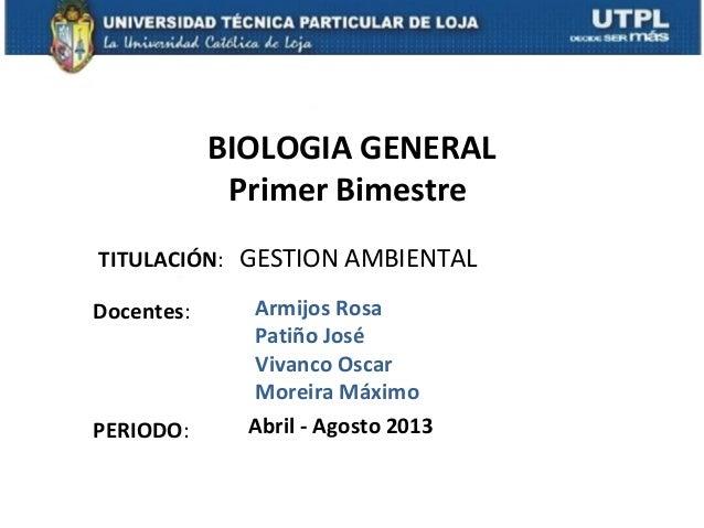 TITULACIÓN: GESTION AMBIENTALDocentes:BIOLOGIA GENERALPrimer BimestrePERIODO: Abril - Agosto 2013Armijos RosaPatiño JoséVi...
