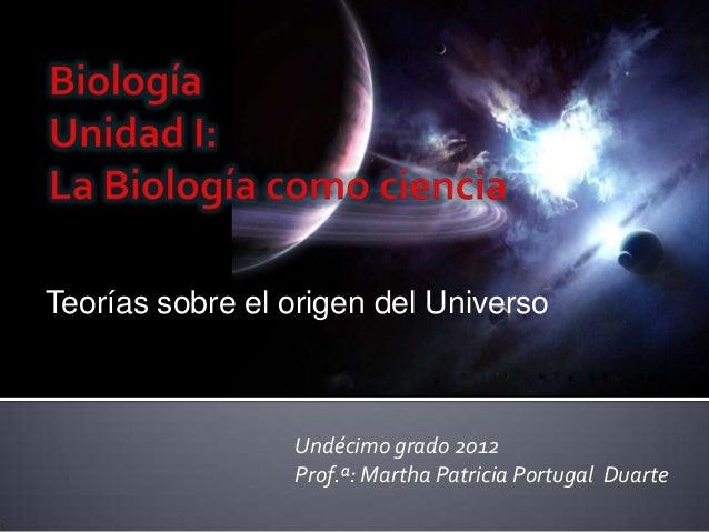 Teorías sobre el origen del Universo                 Undécimo grado 2012                 Prof.ª: Martha Patricia Portugal ...