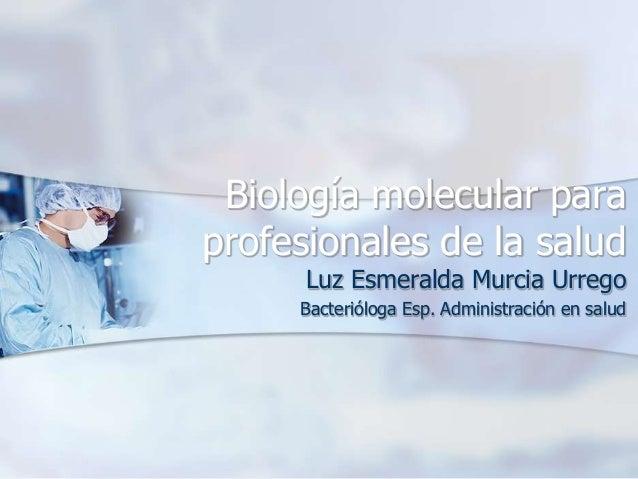 Biología molecular para profesionales de la salud Luz Esmeralda Murcia Urrego Bacterióloga Esp. Administración en salud