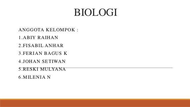BIOLOGI ANGGOTA KELOMPOK : 1.ABIY RAIHAN 2.FISABIL ANHAR 3.FERIAN BAGUS K 4.JOHAN SETIWAN 5.RESKI MULYANA 6.MILENIA N