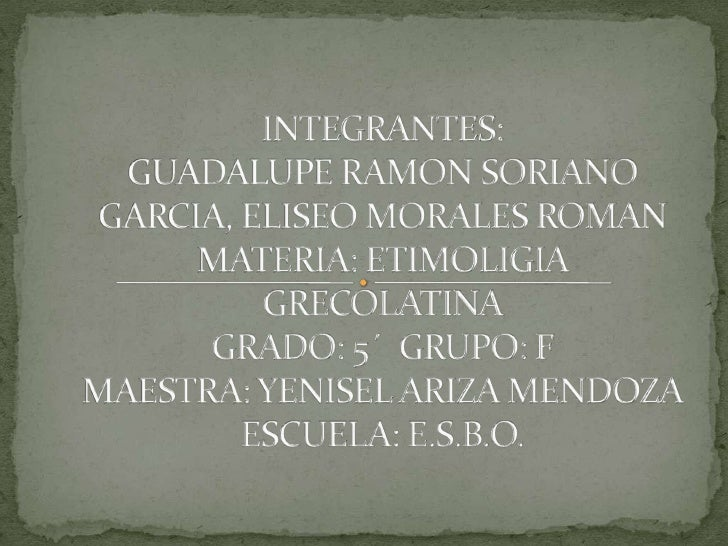 INTEGRANTES:GUADALUPE RAMON SORIANO GARCIA, ELISEO MORALES ROMANMATERIA: ETIMOLIGIA GRECOLATINAGRADO: 5´  GRUPO: FMAESTRA:...