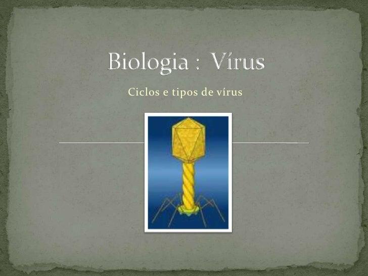 Biologia :  Vírus<br />Ciclos e tipos de vírus<br />