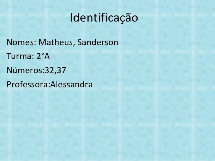 Identificação Nomes: Matheus, Sanderson Turma: 2°A Números:32,37 Professora:Alessandra