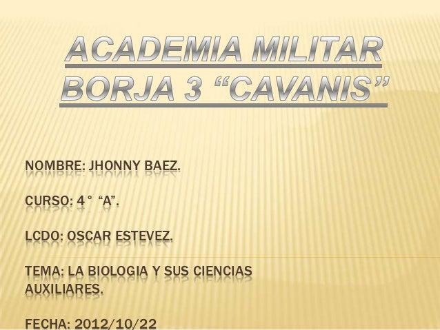 """NOMBRE: JHONNY BAEZ.CURSO: 4° """"A"""".LCDO: OSCAR ESTEVEZ.TEMA: LA BIOLOGIA Y SUS CIENCIASAUXILIARES.FECHA: 2012/10/22"""