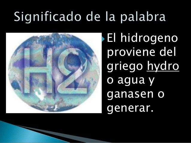  El   hidrogeno proviene del griego hydro o agua y ganasen o generar.