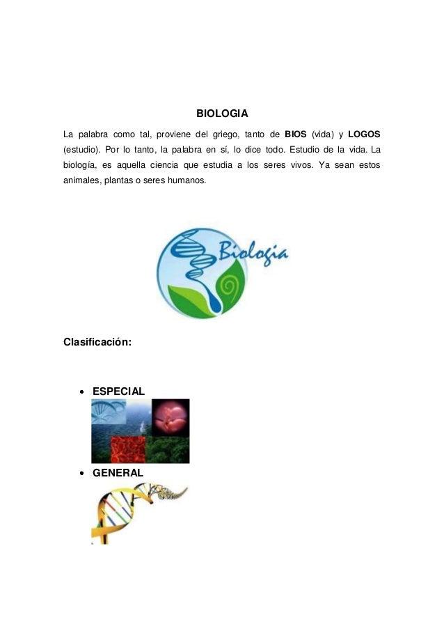 BIOLOGIALa palabra como tal, proviene del griego, tanto de BIOS (vida) y LOGOS(estudio). Por lo tanto, la palabra en sí, l...