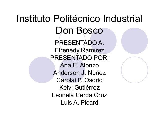 Instituto Politécnico Industrial Don Bosco PRESENTADO A: Efrenedy Ramírez PRESENTADO POR: Ana E. Alonzo Anderson J. Nuñez ...