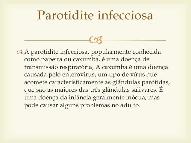   A parotidite infecciosa, popularmente conhecida como papeira ou caxumba, é uma doença de transmissão respiratória, A c...