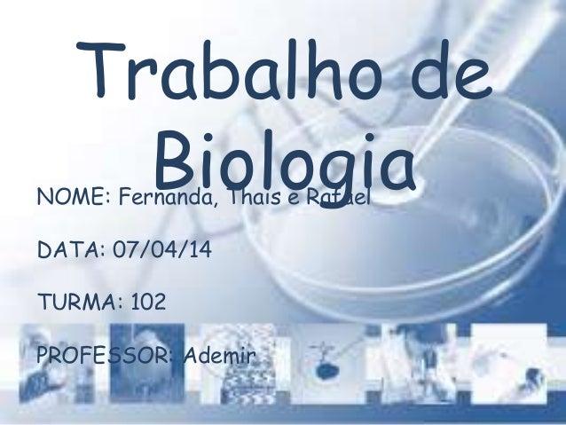 Trabalho de BiologiaNOME: Fernanda, Thais e Rafael DATA: 07/04/14 TURMA: 102 PROFESSOR: Ademir