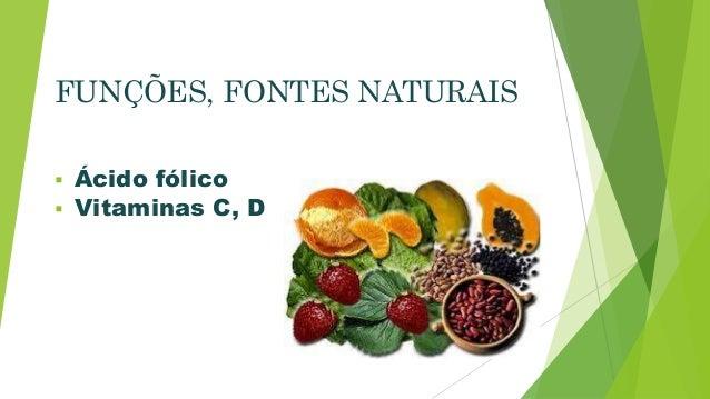 FUNÇÕES, FONTES NATURAIS   Ácido fólico   Vitaminas C, D