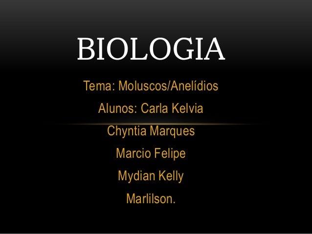 BIOLOGIA  Tema: Moluscos/Anelídios  Alunos: Carla Kelvia  Chyntia Marques  Marcio Felipe  Mydian Kelly  Marlilson.