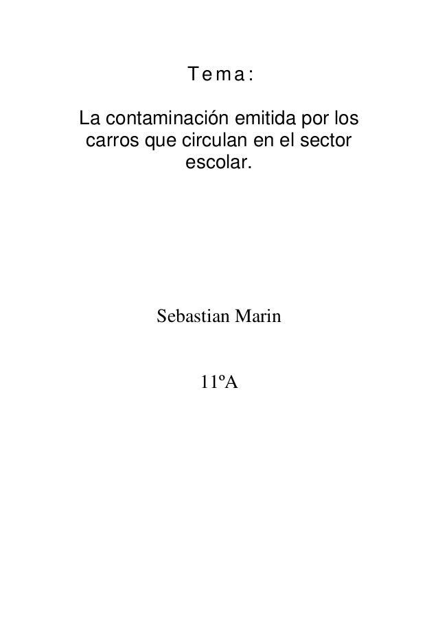Tema :  La contaminación emitida por los  carros que circulan en el sector  escolar.  Sebastian Marin  11ºA
