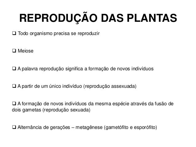 REPRODUÇÃO DAS PLANTAS  Todo organismo precisa se reproduzir  Meiose  A palavra reprodução significa a formação de novo...
