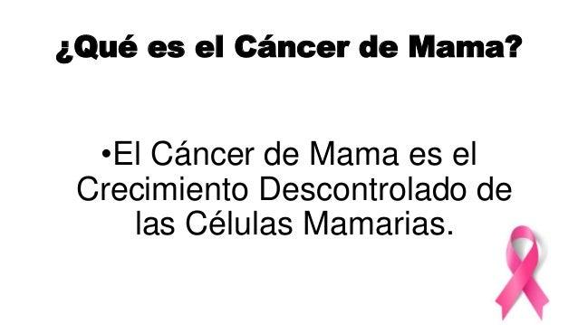 ¿Qué es el Cáncer de Mama? •El Cáncer de Mama es el Crecimiento Descontrolado de las Células Mamarias.
