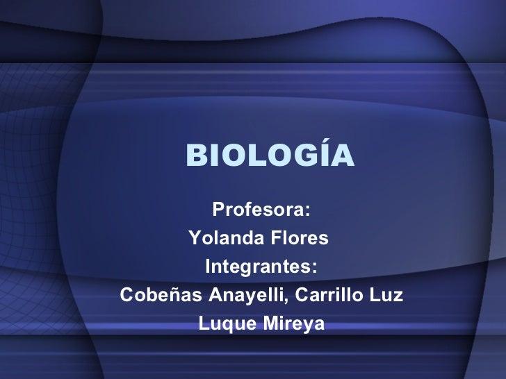 BIOLOGÍA Profesora: Yolanda Flores  Integrantes: Cobeñas Anayelli, Carrillo Luz Luque Mireya