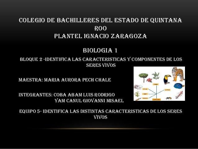 COLEGIO DE BACHILLERES DEL ESTADO DE QUINTANA ROO PLANTEL IGNACIO ZARAGOZA BIOLOGIA 1 BLOQUE 2 -IDENTIFICA LAS CARACTERIST...