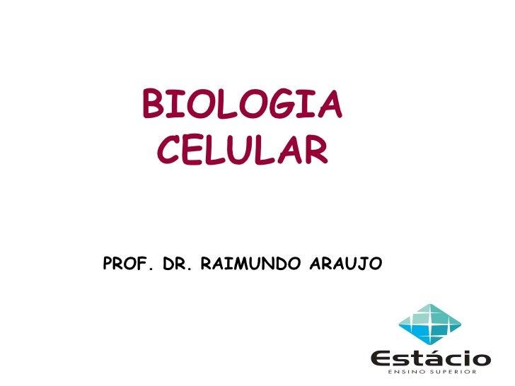 BIOLOGIA    CELULARPROF. DR. RAIMUNDO ARAUJO