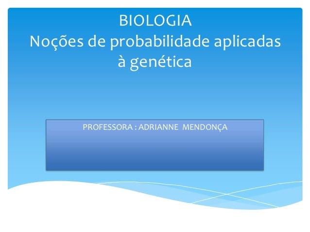 BIOLOGIANoções de probabilidade aplicadas           à genética       PROFESSORA : ADRIANNE MENDONÇA