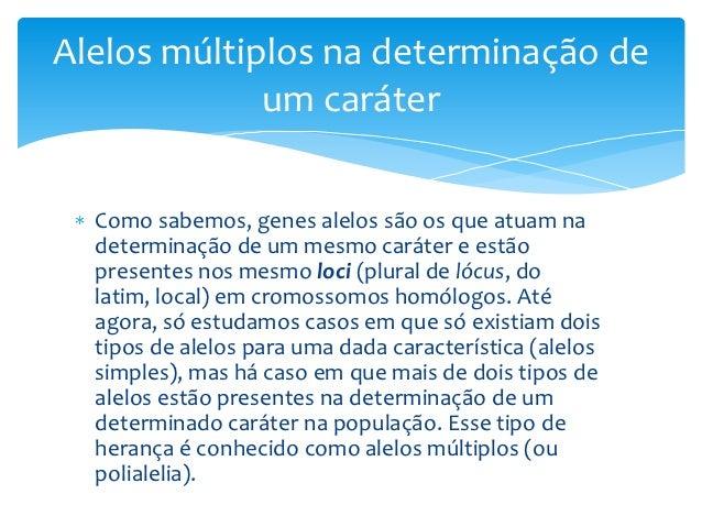 Alelos múltiplos na determinação de             um caráter  Como sabemos, genes alelos são os que atuam na  determinação d...