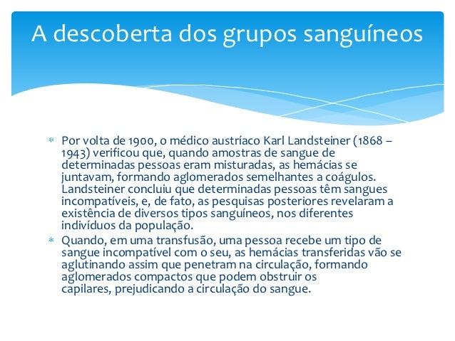 A descoberta dos grupos sanguíneos  Por volta de 1900, o médico austríaco Karl Landsteiner (1868 –  1943) verificou que, q...