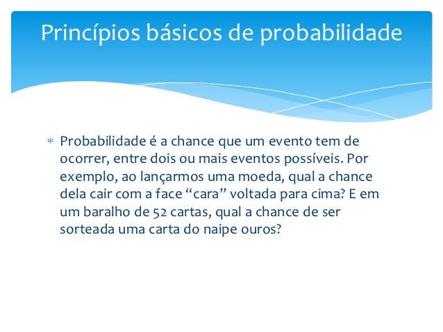 Princípios básicos de probabilidade Probabilidade é a chance que um evento tem de ocorrer, entre dois ou mais eventos poss...