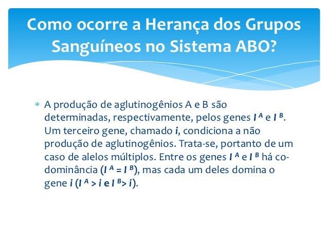Como ocorre a Herança dos Grupos  Sanguíneos no Sistema ABO?  A produção de aglutinogênios A e B são  determinadas, respec...