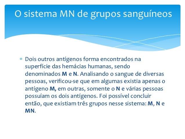 O sistema MN de grupos sanguíneos  Dois outros antígenos forma encontrados na  superfície das hemácias humanas, sendo  den...