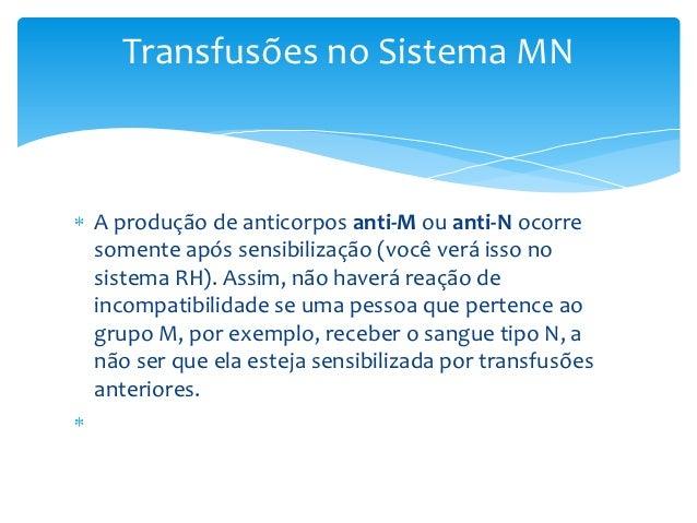 Transfusões no Sistema MNA produção de anticorpos anti-M ou anti-N ocorresomente após sensibilização (você verá isso nosis...