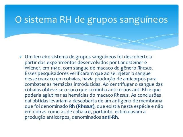 O sistema RH de grupos sanguíneos  Um terceiro sistema de grupos sanguíneos foi descoberto a  partir dos experimentos dese...