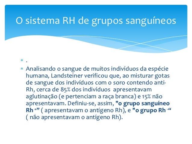 O sistema RH de grupos sanguíneos  .  Analisando o sangue de muitos indivíduos da espécie  humana, Landsteiner verificou q...