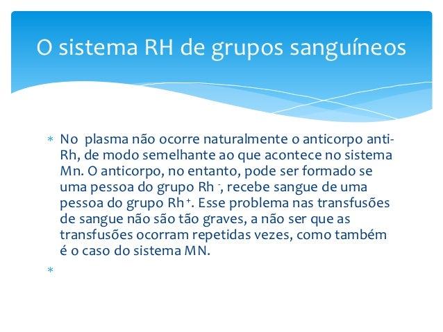 O sistema RH de grupos sanguíneos  No plasma não ocorre naturalmente o anticorpo anti-  Rh, de modo semelhante ao que acon...
