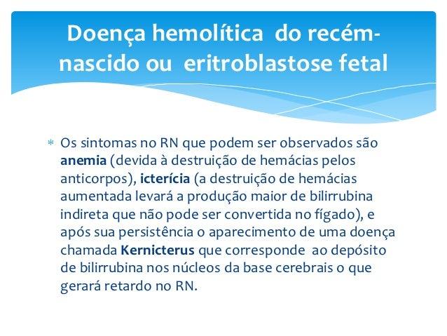 Doença hemolítica do recém-nascido ou eritroblastose fetalOs sintomas no RN que podem ser observados sãoanemia (devida à d...