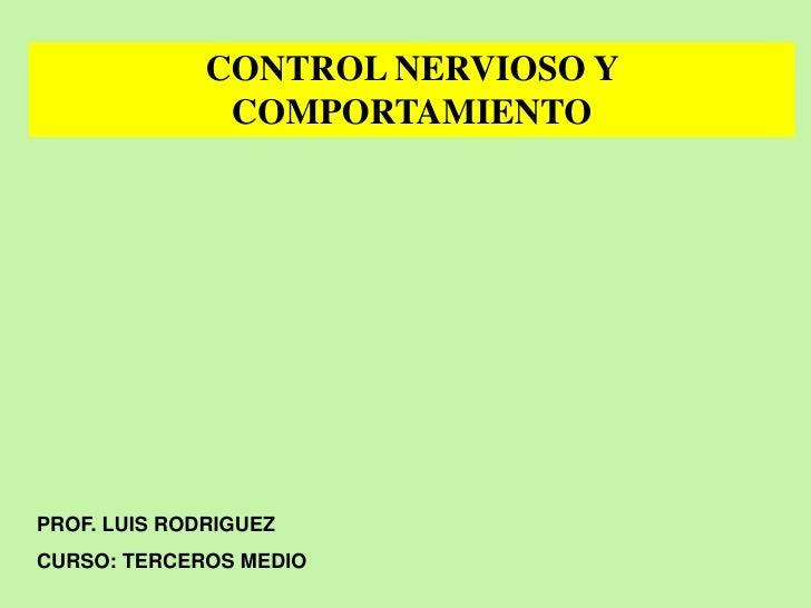 CONTROL NERVIOSO Y                COMPORTAMIENTO     PROF. LUIS RODRIGUEZ CURSO: TERCEROS MEDIO