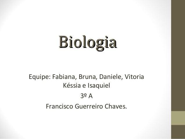 BBiioollooggiiaa  Equipe: Fabiana, Bruna, Daniele, Vitoria  Késsia e Isaquiel  3º A  Francisco Guerreiro Chaves.