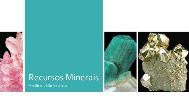 Recursos Minerais Metálicos e Não Metálicos