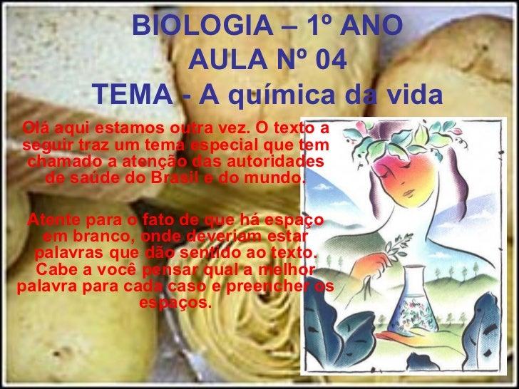 BIOLOGIA – 1º ANO AULA Nº 04 TEMA - A química da vida Olá aqui estamos outra vez. O texto a seguir traz um tema especial q...