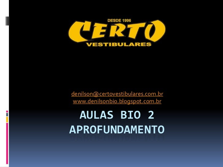 denilson@certovestibulares.com.br www.denilsonbio.blogspot.com.br AULAS BIO 2APROFUNDAMENTO