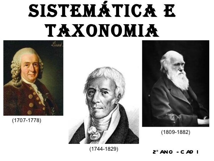 SISTEMÁTICA E TAXONOMIA 2 o   ANO - CAD I (1707-1778) (1744-1829)  (1809-1882)