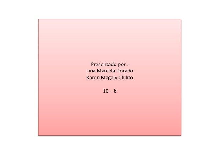 Presentado por :<br />Lina Marcela Dorado<br />Karen Magaly Chilito<br />10 – b<br />