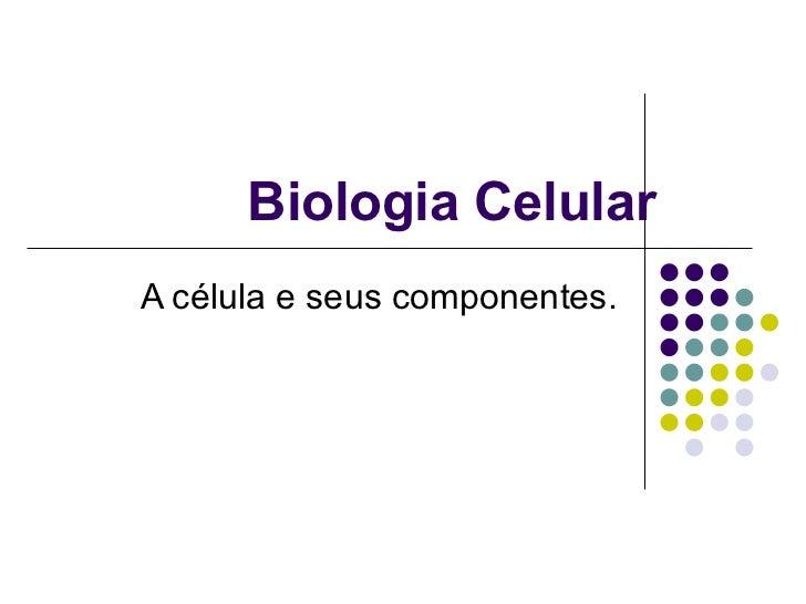 Biologia Celular A célula e seus componentes.