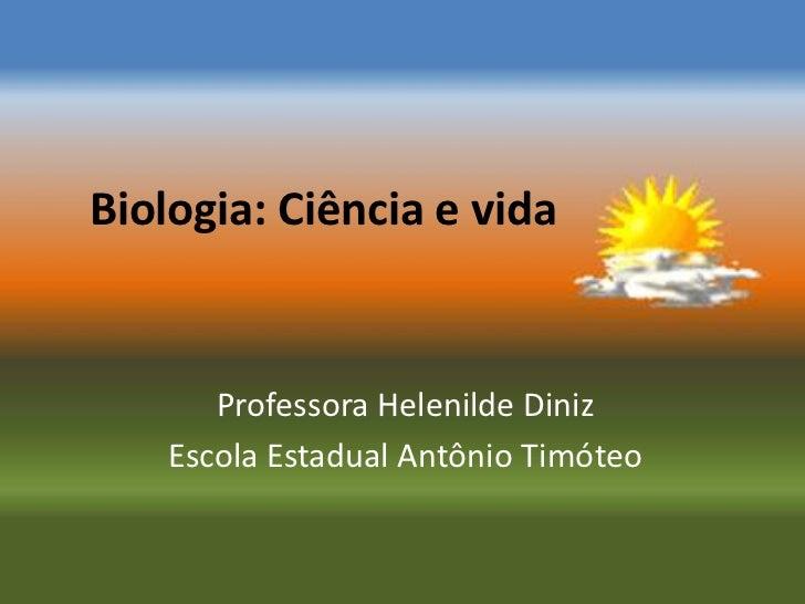 Biologia: Ciência e vida       Professora Helenilde Diniz    Escola Estadual Antônio Timóteo