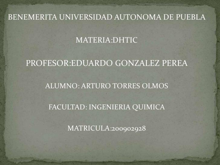 BENEMERITA UNIVERSIDAD AUTONOMA DE PUEBLA<br />MATERIA:DHTIC<br />PROFESOR:EDUARDO GONZALEZ PEREA<br />ALUMNO: ARTURO TORR...