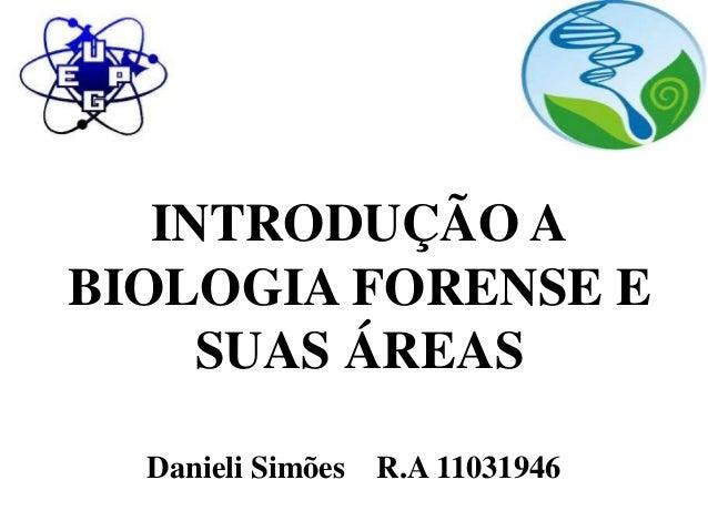 INTRODUÇÃO A  BIOLOGIA FORENSE E  SUAS ÁREAS  Danieli Simões R.A 11031946